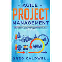 Agile Project Management: The Complete Guide for Beginners to Scrum, Agile Project Management, and Software Development (Lean Guides with Scrum, Sprint, Kanban, DSDM, XP & Crystal) by Greg Caldwell, 9781951754426