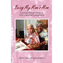 Being My Mom's Mom: A Journey Through Dementia from a Daughter's Perspective by Loretta Anne Woodward Veney, 9781970109146