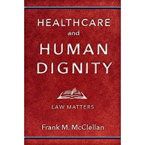 Healthcare and Human Dignity: Law Matters by Frank M. McClellan, 9781978802957