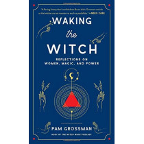 Waking the Witch: Reflections on Women, Magic, and Power by Pam Grossman, 9781982100704