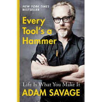 Every Tool's a Hammer: Life Is What You Make It by Adam Savage, 9781982113476