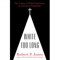 White Too Long: The Legacy of White Supremacy in American Christianity by Robert P Jones, 9781982122867