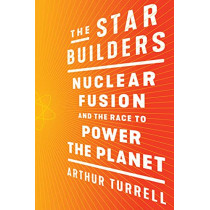The Star Builders: Nuclear Fusion and the Race to Power the Planet by Arthur Turrell, 9781982130664