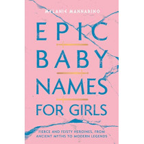 Epic Baby Names for Girls: Fierce and Feisty Heroines, from Ancient Myths to Modern Legends by Melanie Mannarino, 9781982132927