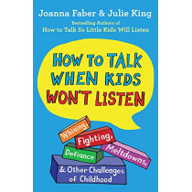 How to Talk When Kids Won't Listen: Whining, Fighting, Meltdowns, Defiance, and Other Challenges of Childhood by Joanna Faber, 9781982134143