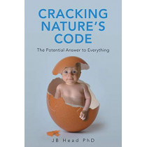 Cracking Nature's Code: The Potential Answer to Everything by JB Head PhD, 9781982280642