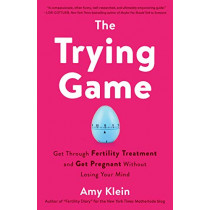Trying Game: How to Get Pregnant and Get Through Fertility Treatment Without Losing Your Mind by Amy Klein, 9781984819154