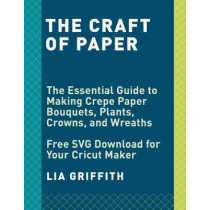Crepe Paper Flowers: The Beginner's Guide to Making & Arranging Beautiful Blooms by Lia Griffith, 9781984822376