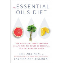 The Essential Oils Diet: Lose Weight and Transform Your Health with the Power of Essential Oils and Bioactive Foods by Eric Zielinski, 9781984824011