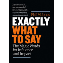 Exactly What to Say: The Magic Words for Influence and Impact by Phil M. Jones, 9781989025000