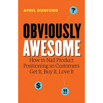 Obviously Awesome: How to Nail Product Positioning so Customers Get It, Buy It, Love It by April Dunford, 9781999023003