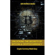 Unlocking the Secrets of Bitcoin and Cryptocurrency: Crypto Currency Made Easy by Sir Patrick Bijou, 9781999302313