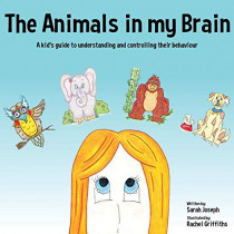 The Animals in My Brain: A Kid's Guide to Understanding and Controlling Their Behaviour by Sarah Joseph, 9781999499402