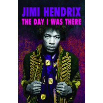 Jimi Hendrix - The Day I Was There: Over 500 accounts from fans that witnessed a Jimi Hendrix live show, 9781999592738