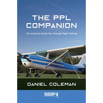 The PPL Companion: 45 Lessons to Guide You Through Flight Training by Daniel Coleman, 9781999647025