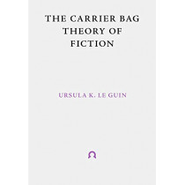 The Carrier Bag Theory of Fiction by Ursula Le Guin, 9781999675998