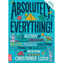 Absolutely Everything!: A History of Earth, Dinosaurs, Rulers, Robots and Other Things Too Numerous to Mention by Christopher Lloyd, 9781999802820