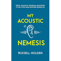 My Acoustic Nemesis: A Personal Account of Life After an Acoustic Neuroma & the Ups and Downs of Having a Bone Anchored Hearing Aid by Russell K Holden, 9781999893620