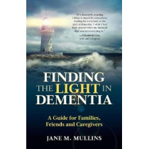 Finding the Light in Dementia: A Guide for Families, Friends and Caregivers by Jane M. Mullins, 9781999926809
