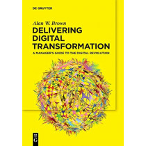 Delivering Digital Transformation: A Manager's Guide to the Digital Revolution by Alan W. Brown, 9783110660081