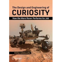 The Design and Engineering of Curiosity: How the Mars Rover Performs Its Job by Emily Lakdawalla, 9783319681443