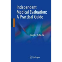 Independent Medical Evaluation: A Practical Guide by Douglas W. Martin, 9783319719054