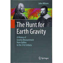 The Hunt for Earth Gravity: A History of Gravity Measurement from Galileo to the 21st Century by John Milsom, 9783319749587