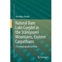 Natural Dam Lake Cuejdel in the Stanisoarei Mountains, Eastern Carpathians: A Limnogeographical Study by Alin Mihu-Pintilie, 9783319772127