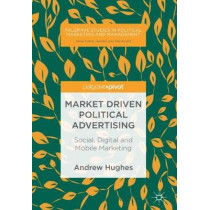 Market Driven Political Advertising: Social, Digital and Mobile Marketing by Andrew Hughes, 9783319777290