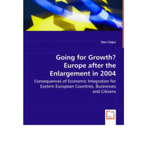 Going for Growth? Europe After the Enlargement in 2004 - Consequences of Economic Integration for Eastern European Countries, Businesses and Citizens by Sten Clajus, 9783639057706