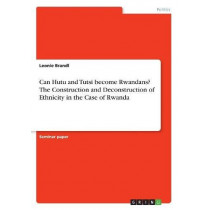 Can Hutu and Tutsi Become Rwandans? the Construction and Deconstruction of Ethnicity in the Case of Rwanda by Leonie Brandl, 9783668416918