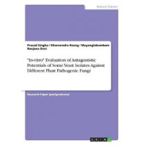 In-Vitro Evaluation of Antagonistic Potentials of Some Yeast Isolates Against Different Plant Pathogenic Fungi by Prasad Singha, 9783668574595