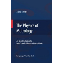 The Physics of Metrology: All about Instruments: From Trundle Wheels to Atomic Clocks by Alexius J. Hebra, 9783709116746