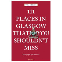 111 Places in Glasgow That You Shouldn't Miss by Tom Shields, 9783740802561