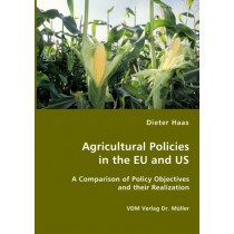 Agricultural Policies in the Eu and Us- A Comparison of Policy Objectives and Their Realization by Dieter Haas, 9783836411264