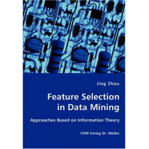 Feature Selection in Data Mining - Approaches Based on Information Theory by Houston Endowment Professor of Management and Director for Asian Management Research and Education Jesse H Jones Graduate School of Business Jing Zhou, 9783836427111