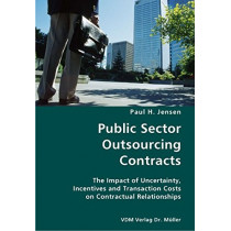 Public Sector Outsourcing Contracts- The Impact of Uncertainty, Incentives and Transaction Costs on Contractual Relationships by Paul H Jensen, 9783836428644