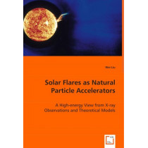 Solar Flares as Natural Particle Accelerators by Wei Liu, 9783836474320