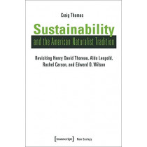 Sustainability and the American Naturalist Tradition: Revisiting Henry David Thoreau, Aldo Leopold, Rachel Carson, and Edward O. Wilson by Craig Thomas, 9783837641783