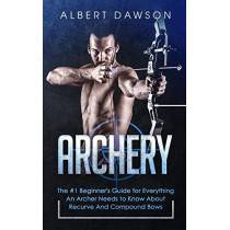 Archery: The #1 Beginner's Guide For Everything An Archer Needs To Know About Recurve And Compound Bows by Albert Dawson, 9783903331044