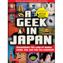 A Geek in Japan: Discovering the Land of Manga, Anime, Zen, and the Tea Ceremony: Revised and Expanded by Hector Garcia, 9784805313916