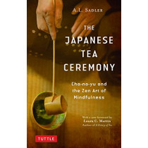 The Japanese Tea Ceremony: Cha-no-Yu and the Zen Art of Mindfulness by A. L. Sadler, 9784805315064