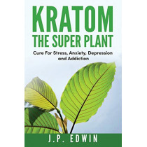 Kratom: The Super Plant: Cure For Stress, Anxiety, Depression, and Addiction by J P Edwin, 9788293738008
