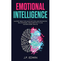 Emotional Intelligence: Mastery Bible for Sales Success and Enhanced Relationships, Discover Why It Can Matter More Than IQ by J P Edwin, 9788293738060