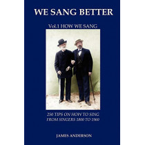 We Sang Better: Vol.1 How We Sang: 1: 250 Tips on How to Sing from Singers 1800 to 1960 by James Anderson, 9788494047787