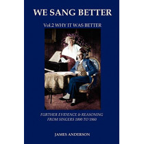 We Sang Better: Vol.2 Why it Was Better: 2: Further Evidence & Reasoning from Singers 1800-1960 by James Anderson, 9788494047794