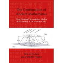 """The Continuation of Ancient Mathematics: Wang Xiaotong's Jigu Suanjing, Algebra and Geometry in 7th-Century China: Wang Xiaotong's """"Jigu Suanjing"""", Algebra and Geometry in 7th-Century China: 2017 by Tina Su-Lyn Lim, 9788776942175"""