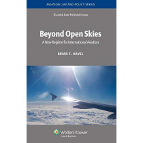Beyond Open Skies: A New Regime for International Aviation by Brian F. Havel, 9789041123893