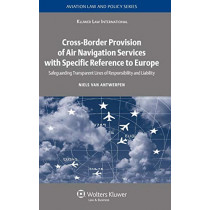 Cross-Border Provision of Air Navigation Services with Specific Reference to Europe: Safeguarding Transparent Lines of Responsibility and Liability by Niels Van Antwerpen, 9789041126887