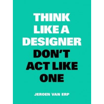 Think Like A Designer, Don't Act Like One by Jeroen van Erp, 9789063694852